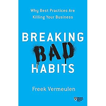 Breaking Bad Habits  Why Best Practices Are Killing Your Business by Freek Vermeulen