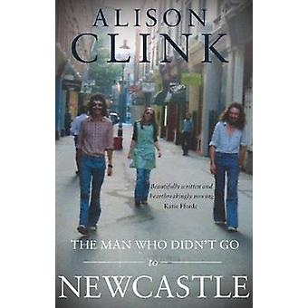 The Man Who Didnt Go To Newcastle by Alison Clink