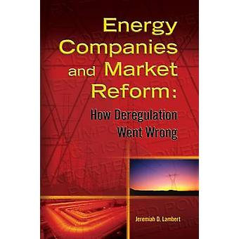 Energy Companies and Market Reform - How Deregulation Went Wrong by Je