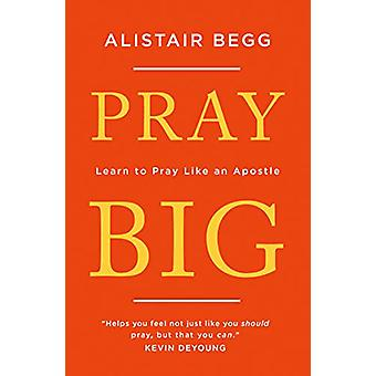 Pray Big - Learn to Pray Like an Apostle by Alistair Begg - 9781784983