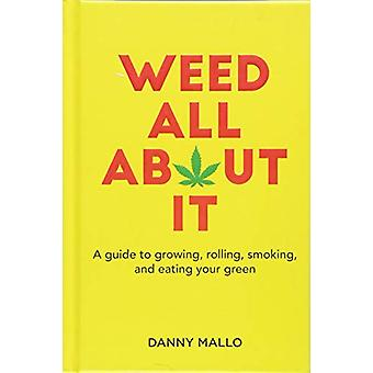 Weed All About It - A Guide to Growing - Rolling - Smoking - and Eatin