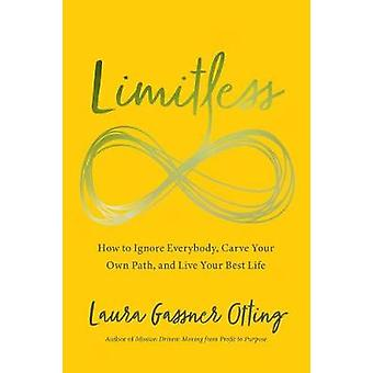 Limitless - How to Ignore Everybody - Carve your Own Path - and Live Y