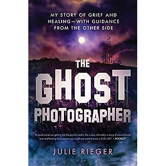 The Ghost Photographer - My Story of Grief and Healing-with Guidance f