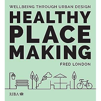 Healthy Placemaking - Wellbeing Through Urban Design by Fred London -