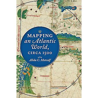 Mapping an Atlantic World circa 1500 by Alida C Metcalf