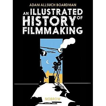 An Illustrated History of Filmmaking by An Illustrated History of Fil