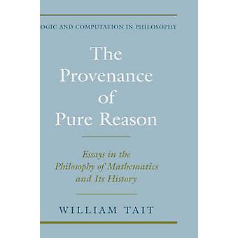 The Provenance of Pure Reason Essays in the Philosophy of Mathematics and Its History by Tait & William W.