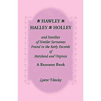 Hawley Halley Holley and Families of Similar Surnames Found in the Early Records of Maryland and Virginia Whose Descendants Migrated to Alaska Arka by Hawley & Laura