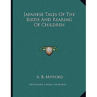 Japanese Tales of the Birth and Rearing of Children by A B Mitford -