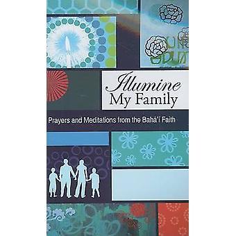 Illumine My Family - Bahai Prayers and Meditations from the Bahai Fait