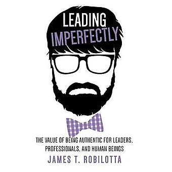 Leading Imperfectly The value of being authentic for leaders professionals and human beings by Robilotta & James T