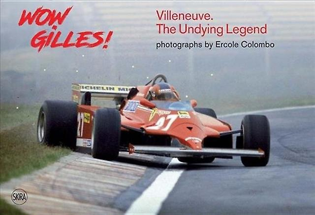Wow Gilles  Villeneuve. The Undying Legend by Photographs by Ercole Colombo & Text by Giorgio Terruzzi
