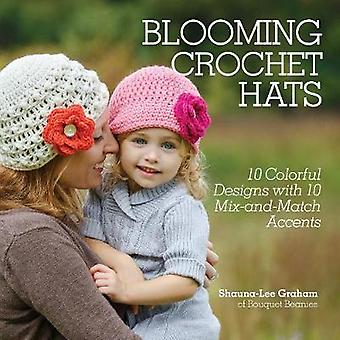 Blooming Crochet Hats  10 Crochet Designs with 10 MixandMatch Accents by Shauna Lee Graham