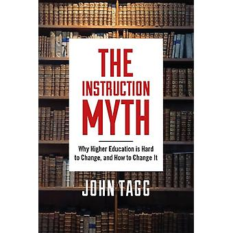 The Instruction Myth  Why Higher Education is Hard to Change and How to Change It by John Tagg