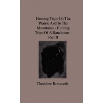 Hunting Trips on the Prairie and in the Mountains  Hunting Trips of a Ranchman  Part II by Roosevelt & Theodore & IV