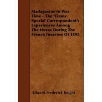 Madagascar In War Time  The Times Special Correspondents Experiences Among The Hovas During The French Invasion Of 1895 by Knight & Edward Frederick