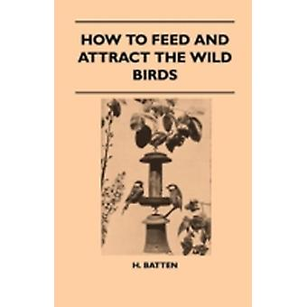 How To Feed And Attract The Wild Birds by Batten & H.