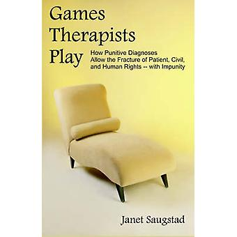 Games Therapists Play How Punitive Diagnoses Allow the Fracture of Patient Civil and Human Rights  With Impunity by Saugstad & Janet