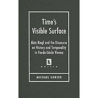 Times Visible Surface Alois Riegl and the Discourse on History and Temporality in FindeSiecle Vienna by Gubser & Michael