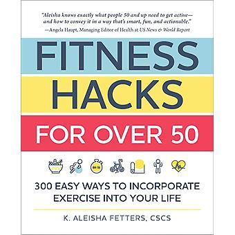 Fitness Hacks for over 50  300 Easy Ways to Incorporate Exercise Into Your Life by K Aleisha Fetters