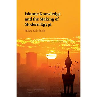 Islamic Knowledge and the Making of Modern Egypt by Kalmbach & Hilary University of Sussex
