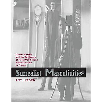 Surrealist Masculinities - Gender Anxiety and the Aesthetics of Post-World War I Reconstruction in France