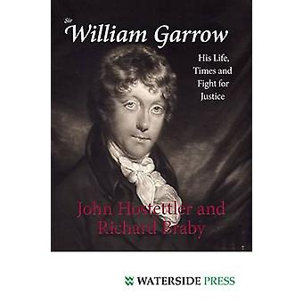 Sir William Garrow - His Life - Times and Fight for Justice by John Ho