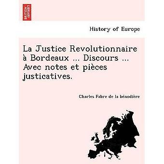 La Justice Revolutionnaire  Bordeaux ... Discours ... Avec notes et pices justicatives. by Fabre de la bnodire & Charles