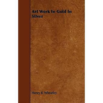 Art Work In Gold In Silver by Wheatley & Henry B.