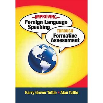 Improving Foreign Language Speaking through Formative Assessment by Tuttle & Harry Grover