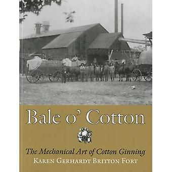 Bale O' Cotton - The Mechanical Art of Cotton Ginning by Gerhardt Brit
