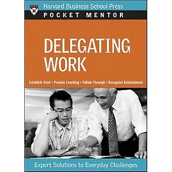 Delegating Work - Expert Solutions to Everyday Challenges by Harvard B