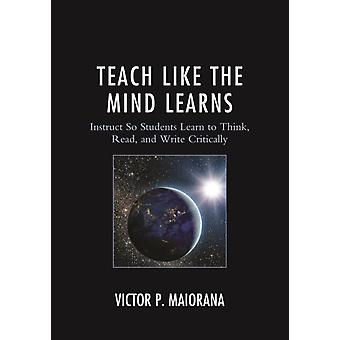 Teach Like the Mind Learns Instruct So Students Learn to Think Read and Write Critically by Maiorana & Victor P.