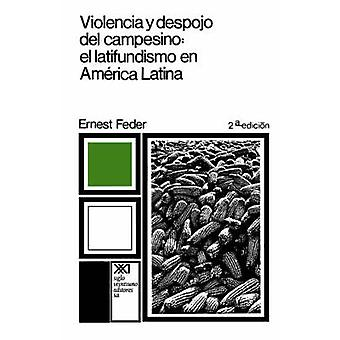 Violencia y Despojo del Campesino Latifundismo y Explotacion Capitalista En Mexico by Feder & Ernest