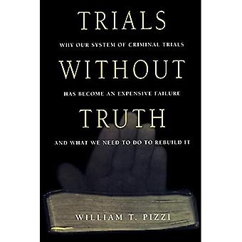 Trials Without Truth : Why Our System of Criminal Trials Has Become an Expensive Failure and What We Need to Do to Rebuild It