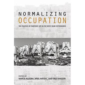 Normalizing Occupation The Politics of Everyday Life in the West Bank Settlements by Handel & Ariel