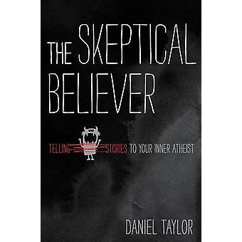 The Skeptical Believer Telling Stories to Your Inner Atheist by Taylor & Daniel