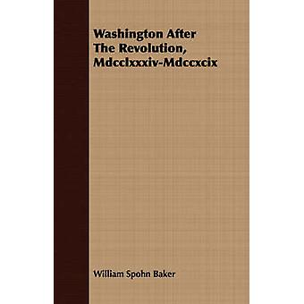 Washington After The Revolution MdcclxxxivMdccxcix by Baker & William Spohn