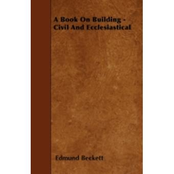 A Book On Building  Civil And Ecclesiastical by Beckett & Edmund