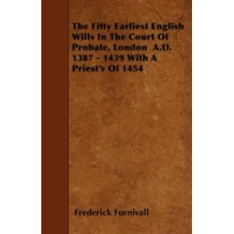 The Fifty Earliest English Wills In The Court Of Probate London  A.D. 1387  1439 With A Priests Of 1454 by Furnivall & Frederick