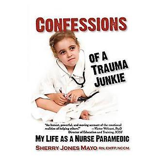 Confessions of a Trauma Junkie My Life as a Nurse Paramedic by Mayo & Sherry Jones