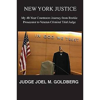 NEW YORK JUSTICE My 40Year Courtroom Journey from Rookie Prosecutor to Veteran Criminal Trial Judge by Goldberg & Joel