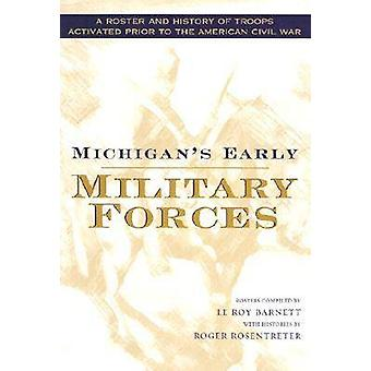 Michigans Early Military Forces A Roster and History of Troops Activated Prior to the American Civil War by Rosentreter & Roger