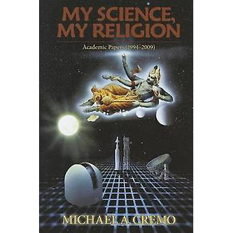 My Science - My Relgion - Academic Papers (1994-2009) by Michael A. Cr