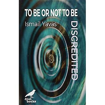 To Be or Not To Be - Discredited by Dr. Ismail Yavas - 9786197458091
