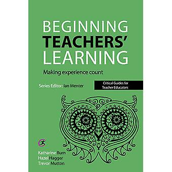 Beginning Teachers' Learning - Making Experience Count by Katharine Bu