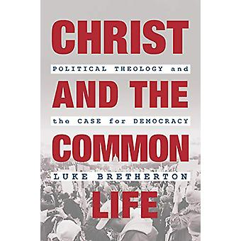 Christ and the Common Life - Political Theology and the Case for Democ