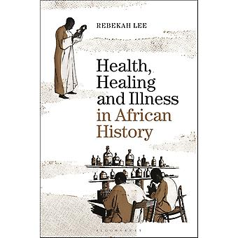 Health Healing and Illness in African History by Lee & Dr Rebekah Goldsmiths & University of London & UK