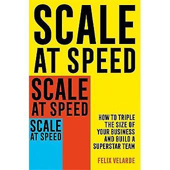 Schaal op snelheid Hoe u de grootte van uw bedrijf kunt verdrievoudigen en een Superstar-team kunt bouwen
