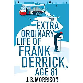 The Extra Ordinary Life of Frank Derrick Age 81 by Morrison & J.B.